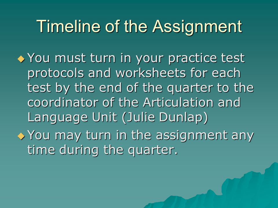Timeline of the Assignment You must turn in your practice test protocols and worksheets for each test by the end of the quarter to the coordinator of the Articulation and Language Unit (Julie Dunlap) You must turn in your practice test protocols and worksheets for each test by the end of the quarter to the coordinator of the Articulation and Language Unit (Julie Dunlap) You may turn in the assignment any time during the quarter.