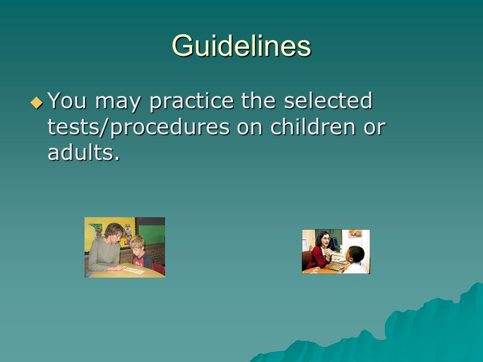 Guidelines You may practice the selected tests/procedures on children or adults.