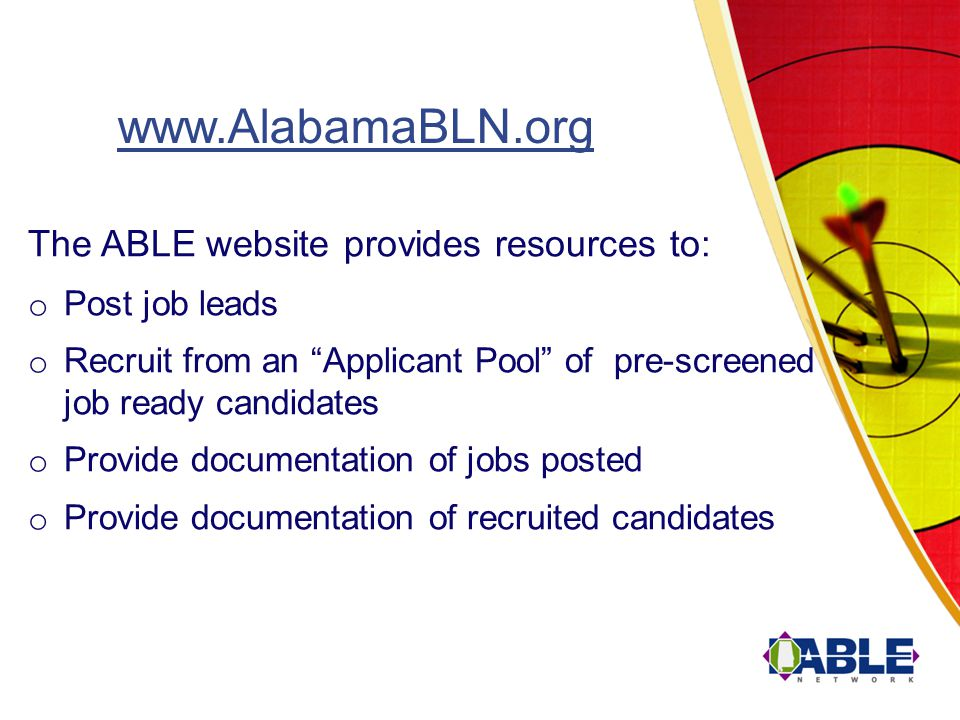The ABLE website provides resources to: o Post job leads o Recruit from an Applicant Pool of pre-screened job ready candidates o Provide documentation of jobs posted o Provide documentation of recruited candidates