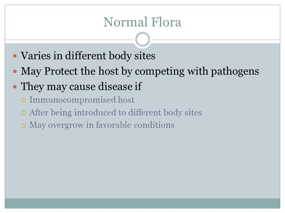 Normal Flora Varies in different body sites May Protect the host by competing with pathogens They may cause disease if Immunocompromised host After being introduced to different body sites May overgrow in favorable conditions