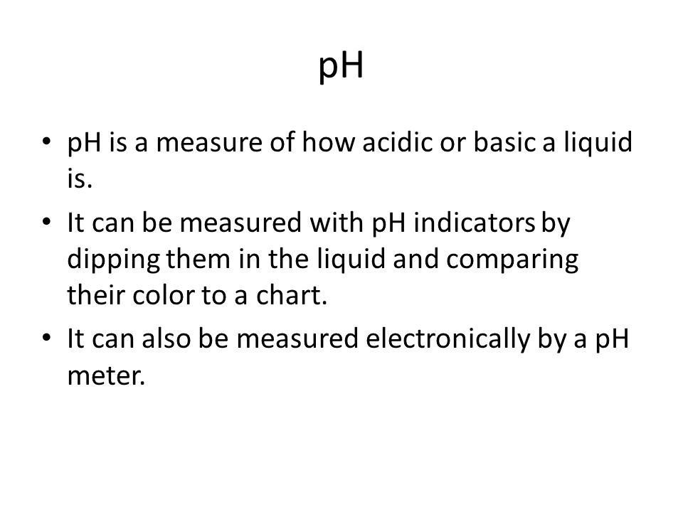 pH pH is a measure of how acidic or basic a liquid is.