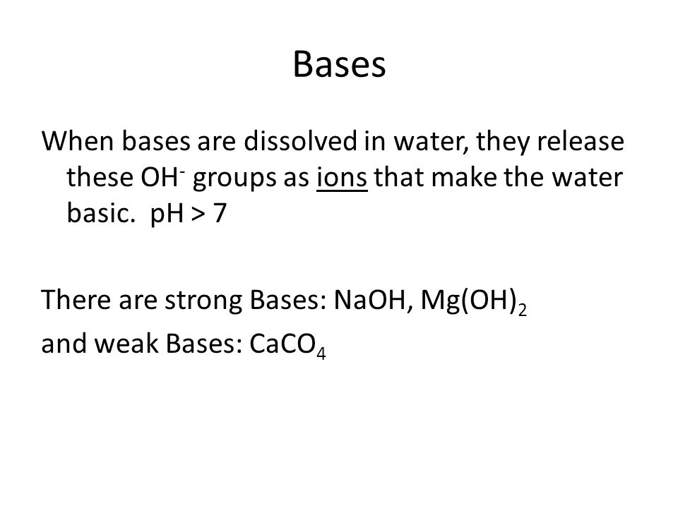 Bases When bases are dissolved in water, they release these OH - groups as ions that make the water basic. pH > 7 There are strong Bases: NaOH, Mg(OH)