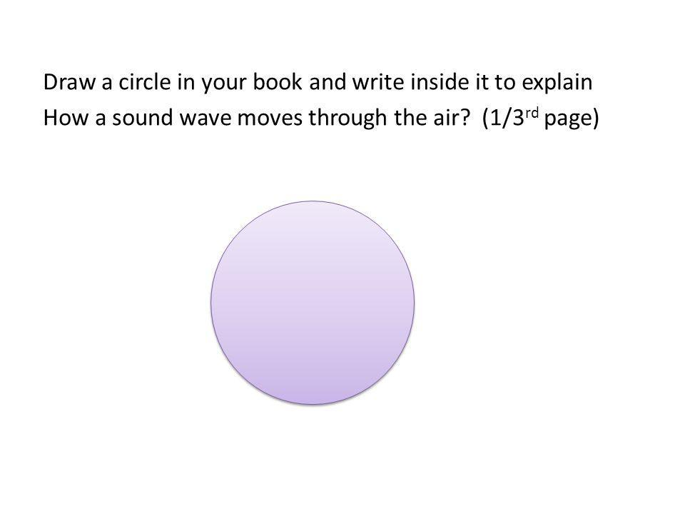Draw a circle in your book and write inside it to explain How a sound wave moves through the air? (1/3 rd page)