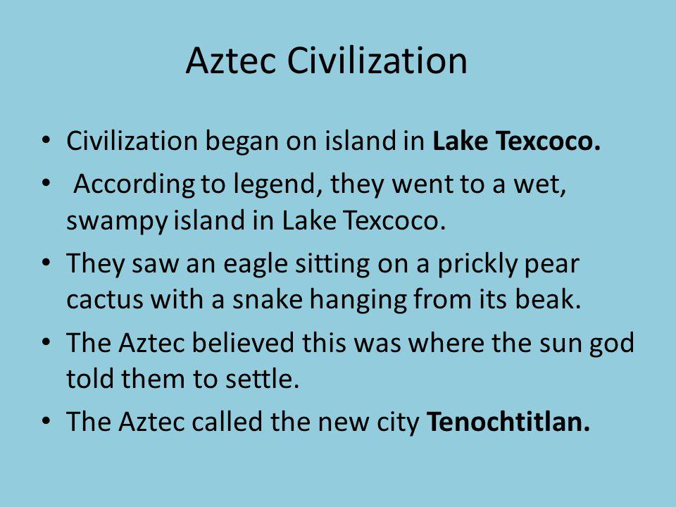 Aztec Civilization Civilization began on island in Lake Texcoco. According to legend, they went to a wet, swampy island in Lake Texcoco. They saw an e