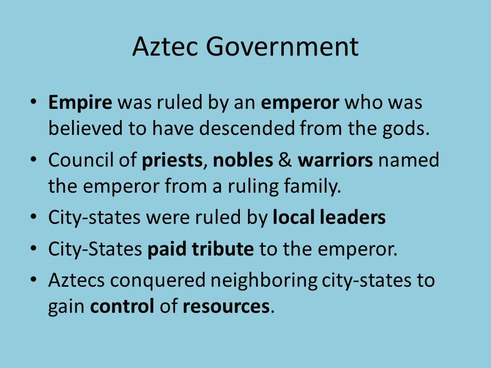 Aztec Government Empire was ruled by an emperor who was believed to have descended from the gods. Council of priests, nobles & warriors named the empe