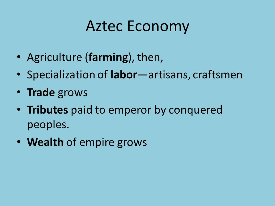 Aztec Economy Agriculture (farming), then, Specialization of laborartisans, craftsmen Trade grows Tributes paid to emperor by conquered peoples. Wealt