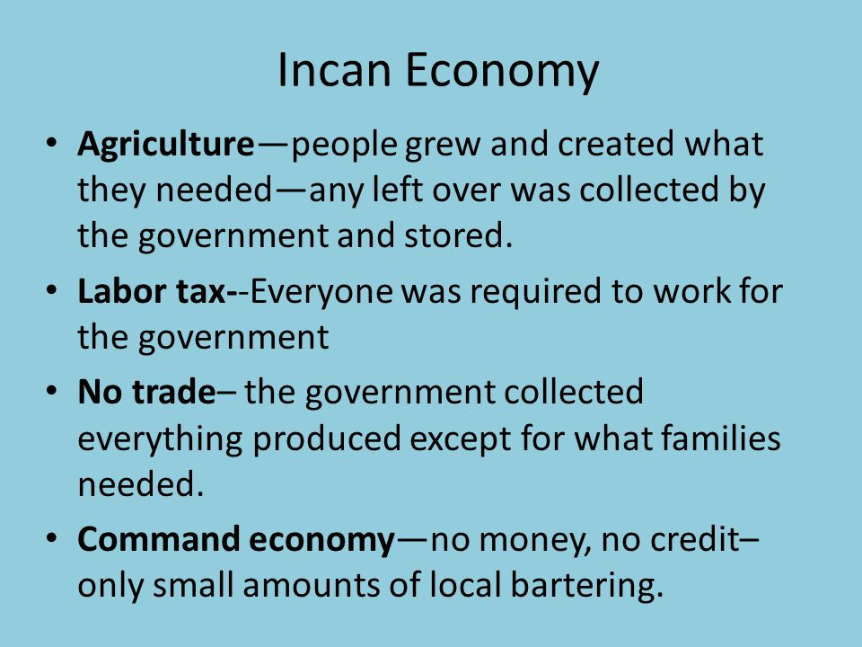 Incan Economy Agriculturepeople grew and created what they neededany left over was collected by the government and stored. Labor tax--Everyone was req