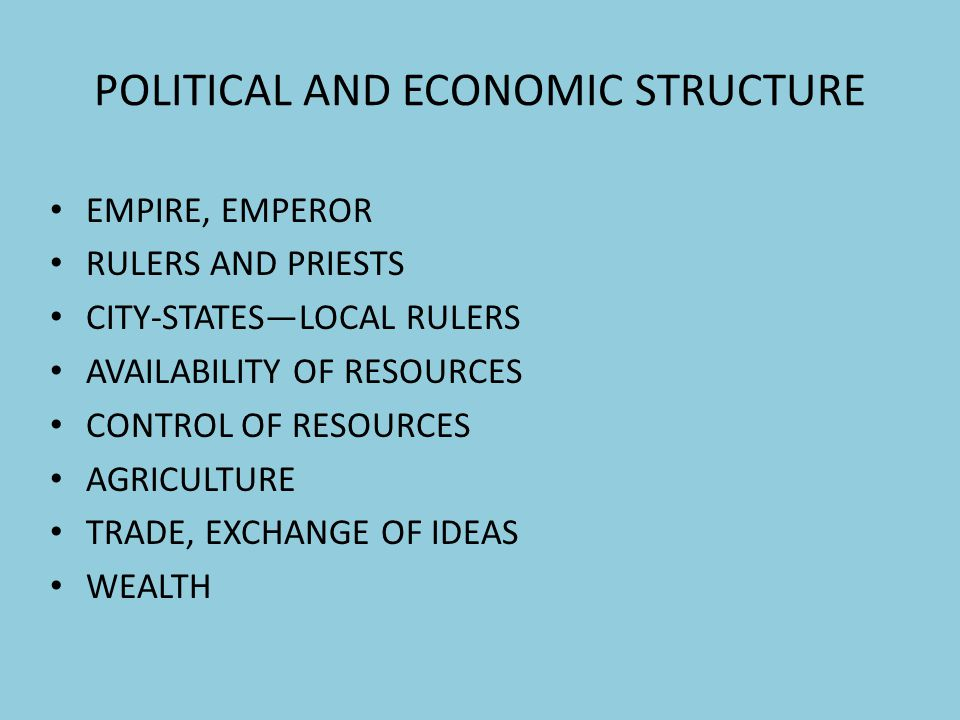 POLITICAL AND ECONOMIC STRUCTURE EMPIRE, EMPEROR RULERS AND PRIESTS CITY-STATESLOCAL RULERS AVAILABILITY OF RESOURCES CONTROL OF RESOURCES AGRICULTURE