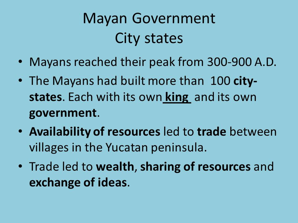 Mayan Government City states Mayans reached their peak from 300-900 A.D. The Mayans had built more than 100 city- states. Each with its own king and i
