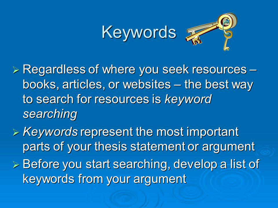 Keywords Regardless of where you seek resources – books, articles, or websites – the best way to search for resources is keyword searching Regardless