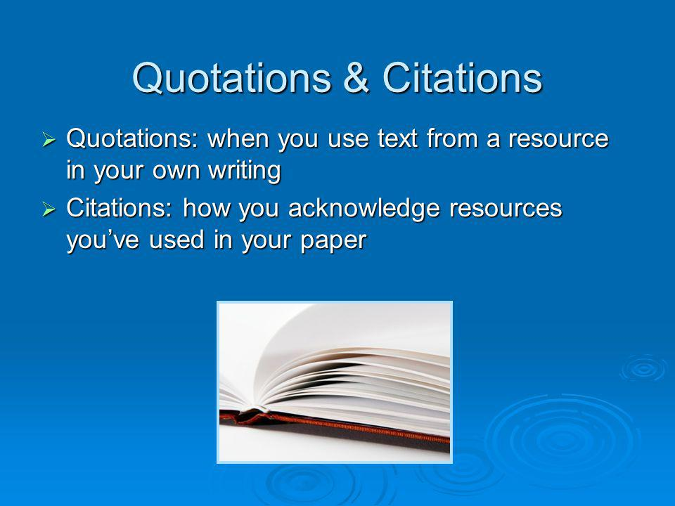 Quotations & Citations Quotations: when you use text from a resource in your own writing Quotations: when you use text from a resource in your own wri