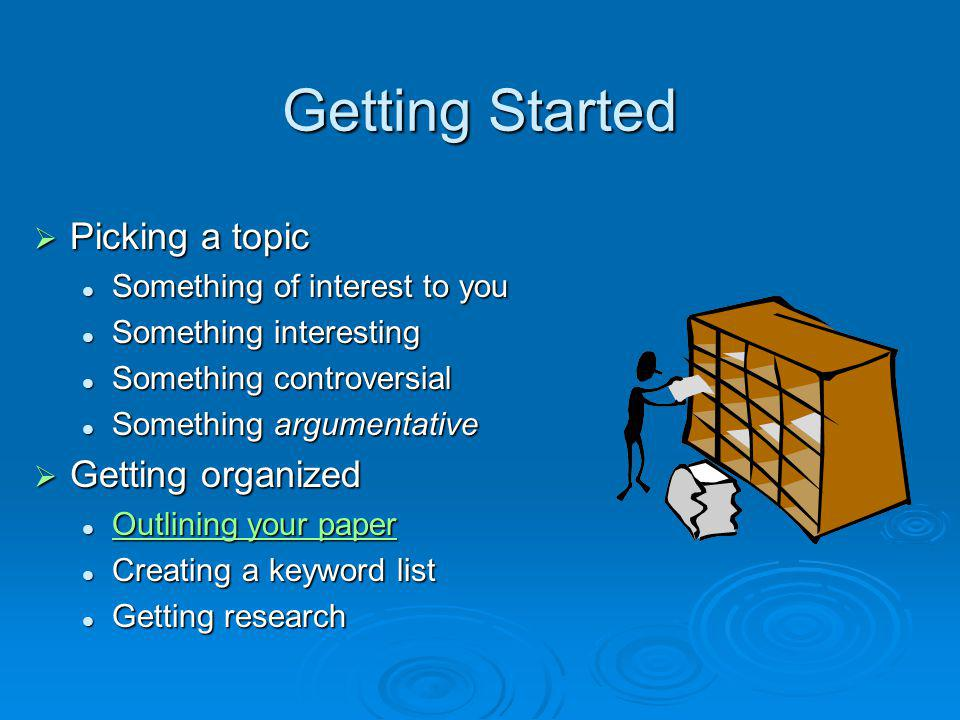 Getting Started Picking a topic Picking a topic Something of interest to you Something of interest to you Something interesting Something interesting