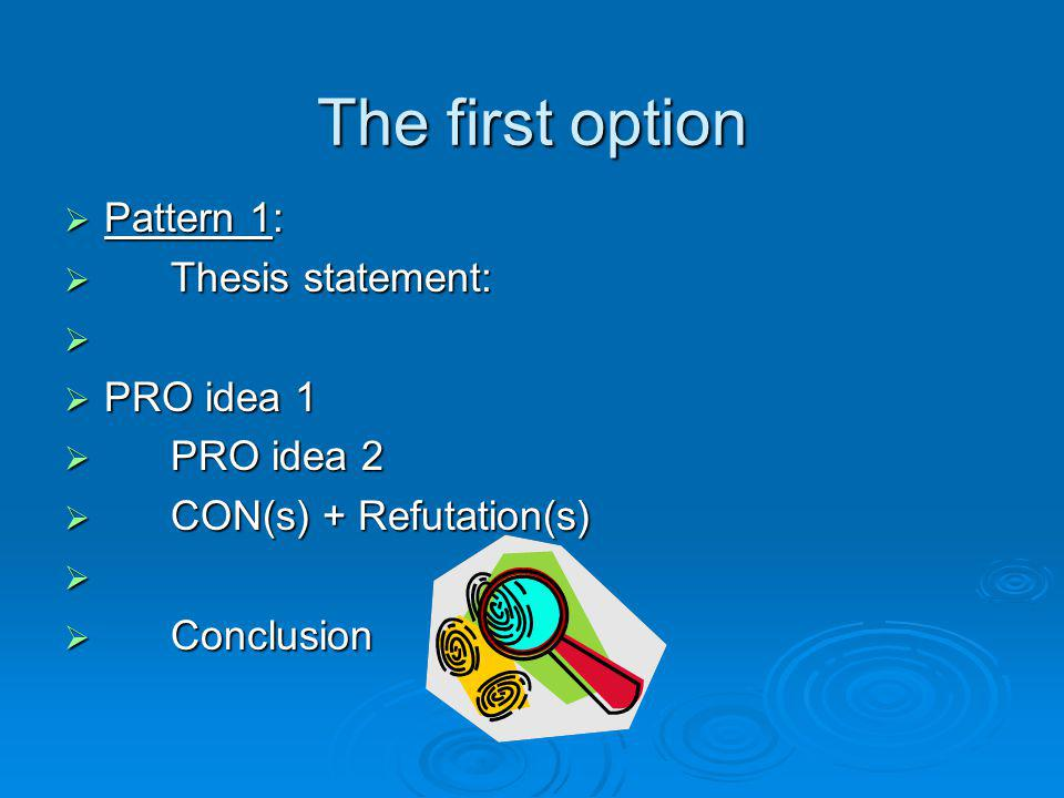 The first option Pattern 1: Pattern 1: Thesis statement: Thesis statement: PRO idea 1 PRO idea 1 PRO idea 2 PRO idea 2 CON(s) + Refutation(s) CON(s) +