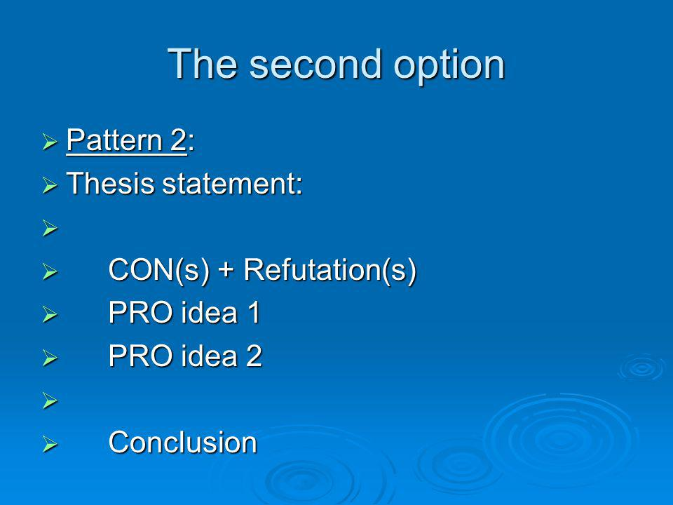 The second option Pattern 2: Pattern 2: Thesis statement: Thesis statement: CON(s) + Refutation(s) CON(s) + Refutation(s) PRO idea 1 PRO idea 1 PRO id