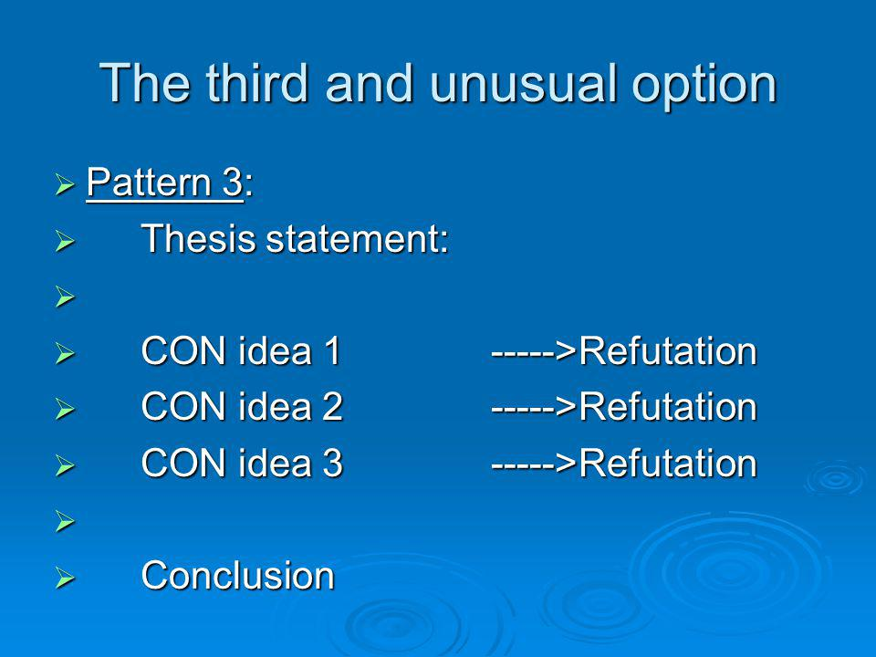 The third and unusual option Pattern 3: Pattern 3: Thesis statement: Thesis statement: CON idea 1 ----->Refutation CON idea 1 ----->Refutation CON ide