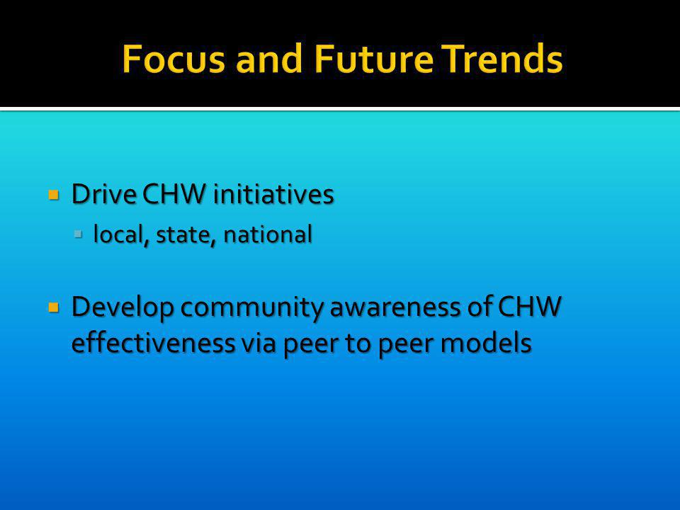 Drive CHW initiatives Drive CHW initiatives local, state, national local, state, national Develop community awareness of CHW effectiveness via peer to