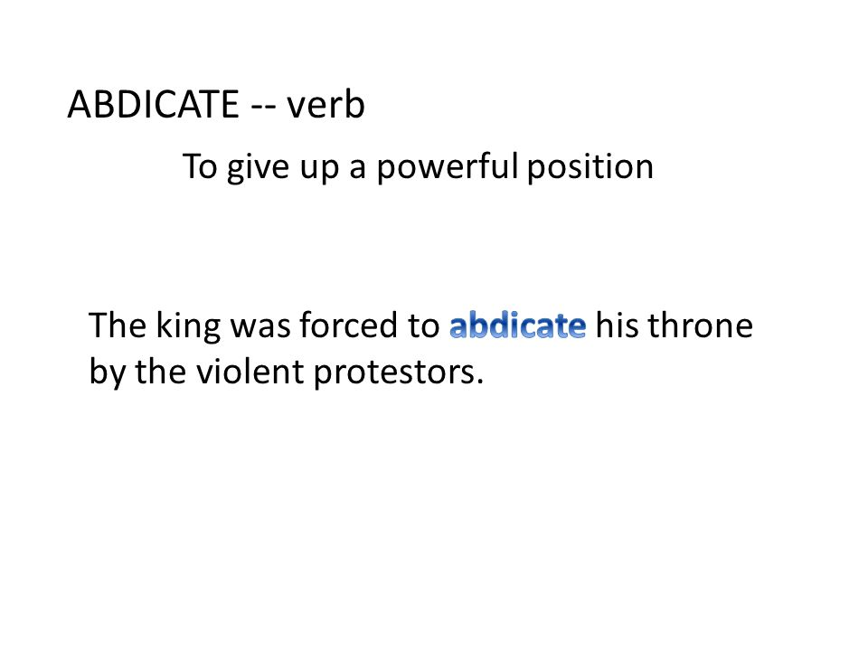 ABDICATE -- verb To give up a powerful position