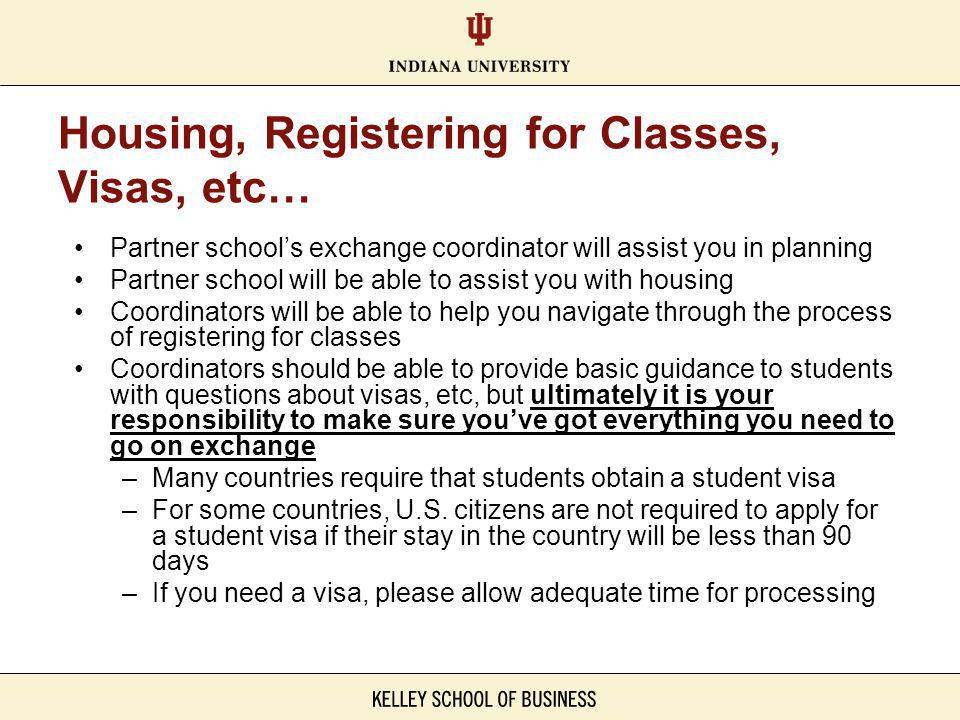 Housing, Registering for Classes, Visas, etc… Partner schools exchange coordinator will assist you in planning Partner school will be able to assist you with housing Coordinators will be able to help you navigate through the process of registering for classes Coordinators should be able to provide basic guidance to students with questions about visas, etc, but ultimately it is your responsibility to make sure youve got everything you need to go on exchange –Many countries require that students obtain a student visa –For some countries, U.S.