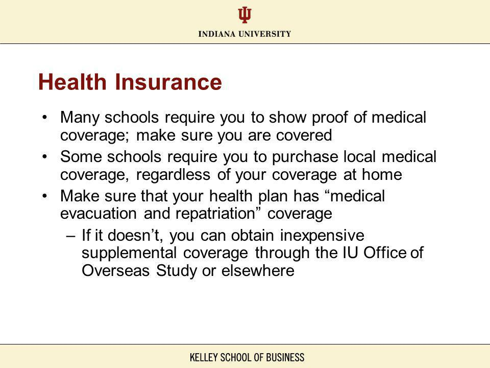 Health Insurance Many schools require you to show proof of medical coverage; make sure you are covered Some schools require you to purchase local medical coverage, regardless of your coverage at home Make sure that your health plan has medical evacuation and repatriation coverage –If it doesnt, you can obtain inexpensive supplemental coverage through the IU Office of Overseas Study or elsewhere