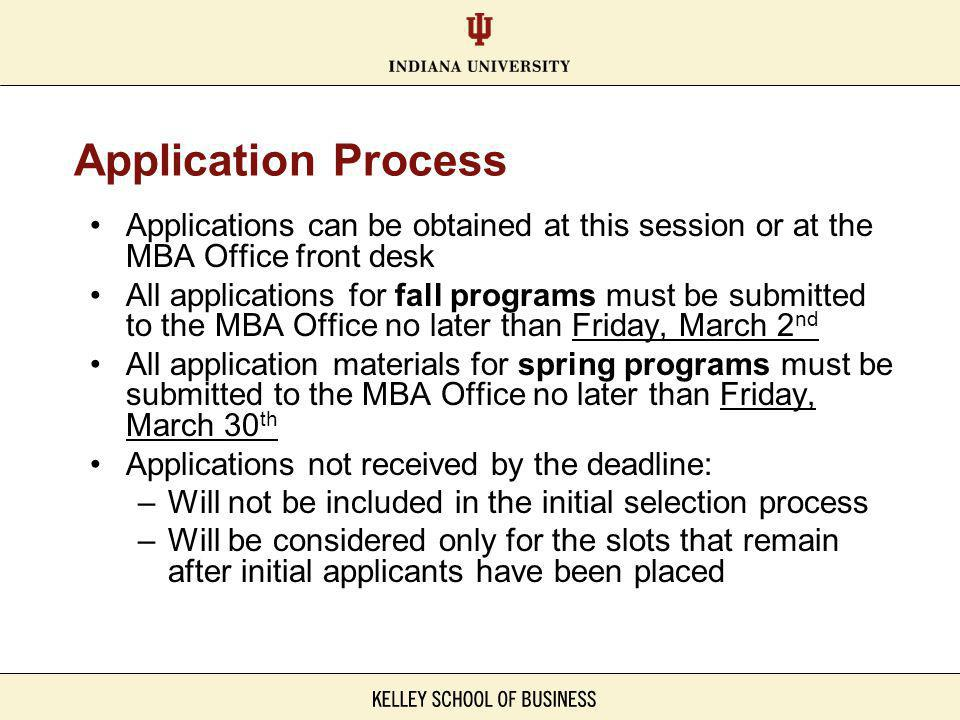 Application Process Applications can be obtained at this session or at the MBA Office front desk All applications for fall programs must be submitted to the MBA Office no later than Friday, March 2 nd All application materials for spring programs must be submitted to the MBA Office no later than Friday, March 30 th Applications not received by the deadline: –Will not be included in the initial selection process –Will be considered only for the slots that remain after initial applicants have been placed