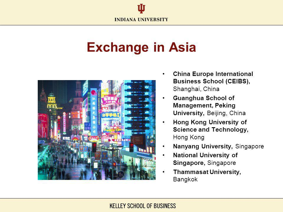 Exchange in Asia China Europe International Business School (CEIBS), Shanghai, China Guanghua School of Management, Peking University, Beijing, China Hong Kong University of Science and Technology, Hong Kong Nanyang University, Singapore National University of Singapore, Singapore Thammasat University, Bangkok