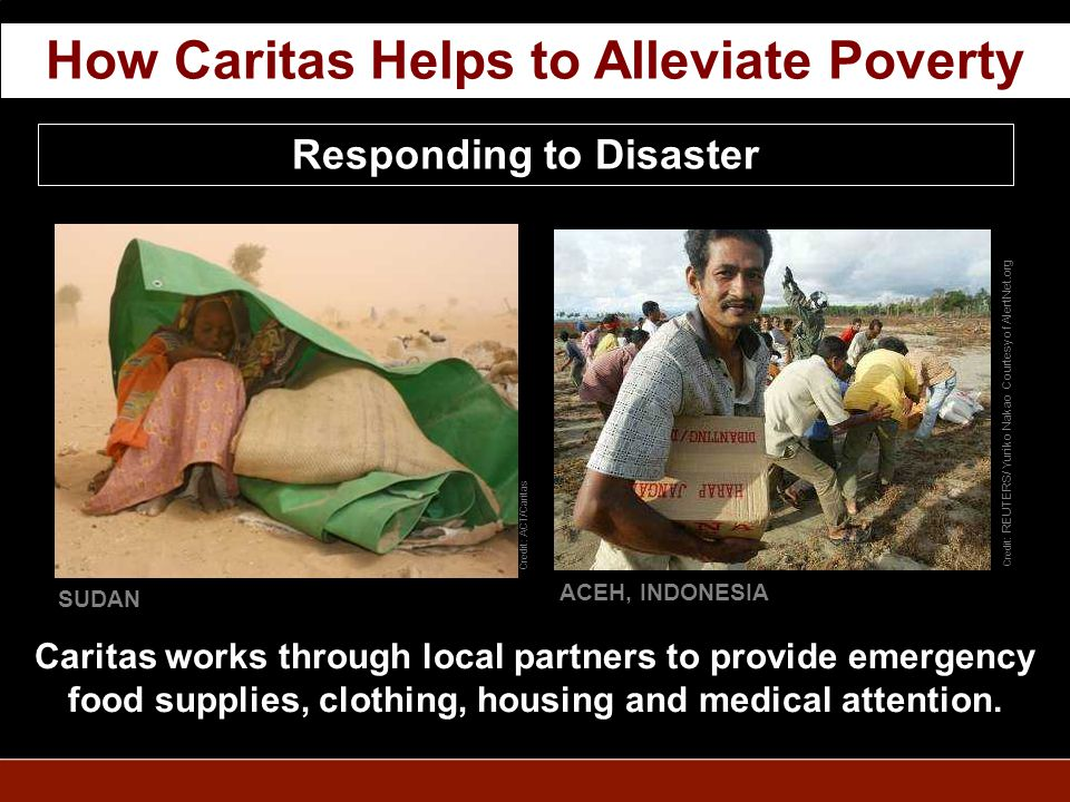 Responding to Disaster Caritas works through local partners to provide emergency food supplies, clothing, housing and medical attention.