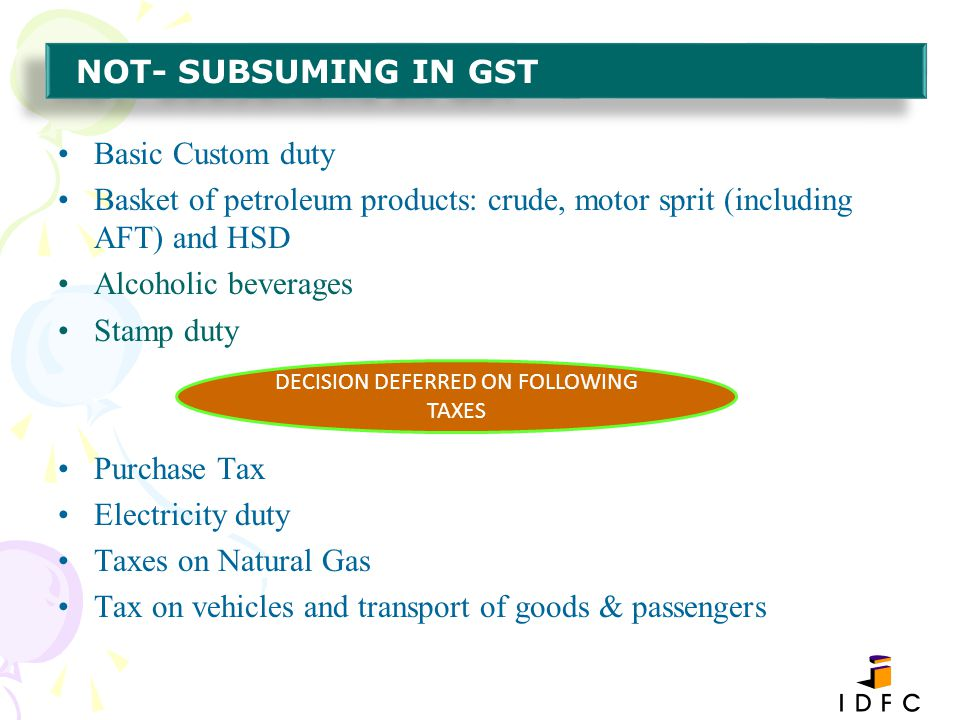 Basic Custom duty Basket of petroleum products: crude, motor sprit (including AFT) and HSD Alcoholic beverages Stamp duty Purchase Tax Electricity dut