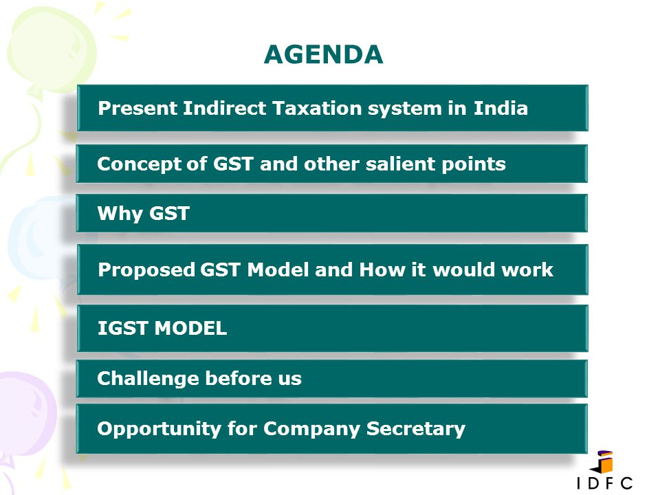 AGENDA Present Indirect Taxation system in India Concept of GST and other salient points Why GST Proposed GST Model and How it would work IGST MODEL C