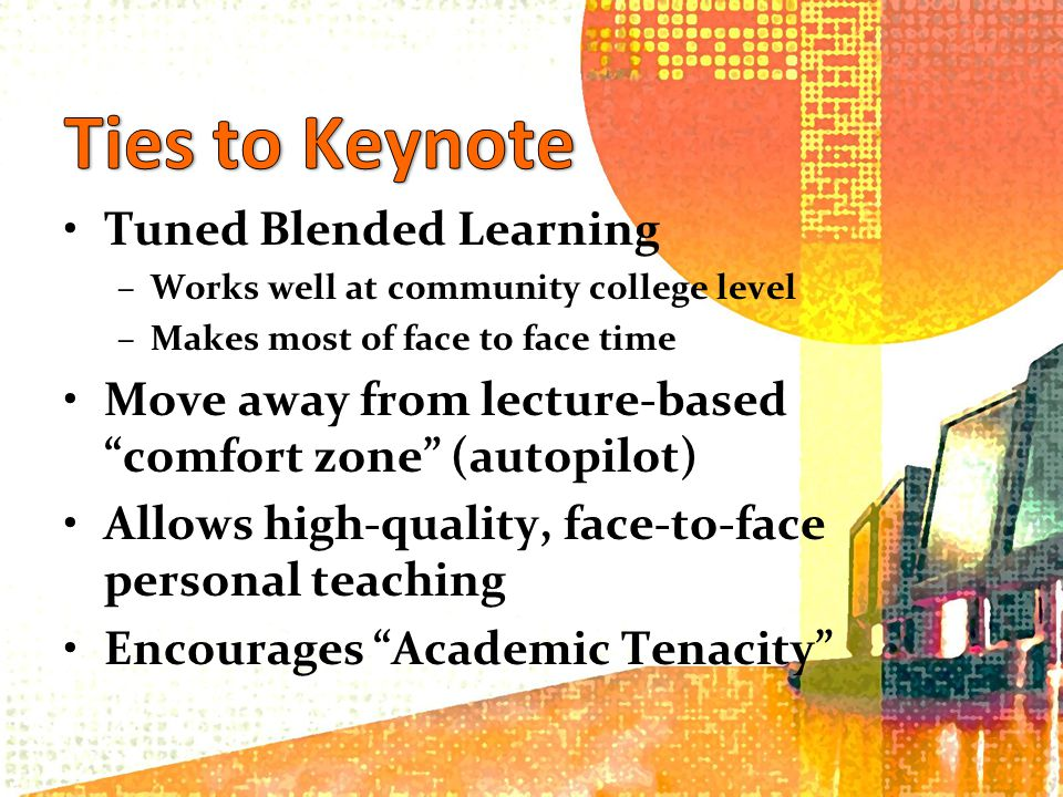 Tuned Blended Learning –Works well at community college level –Makes most of face to face time Move away from lecture-based comfort zone (autopilot) Allows high-quality, face-to-face personal teaching Encourages Academic Tenacity