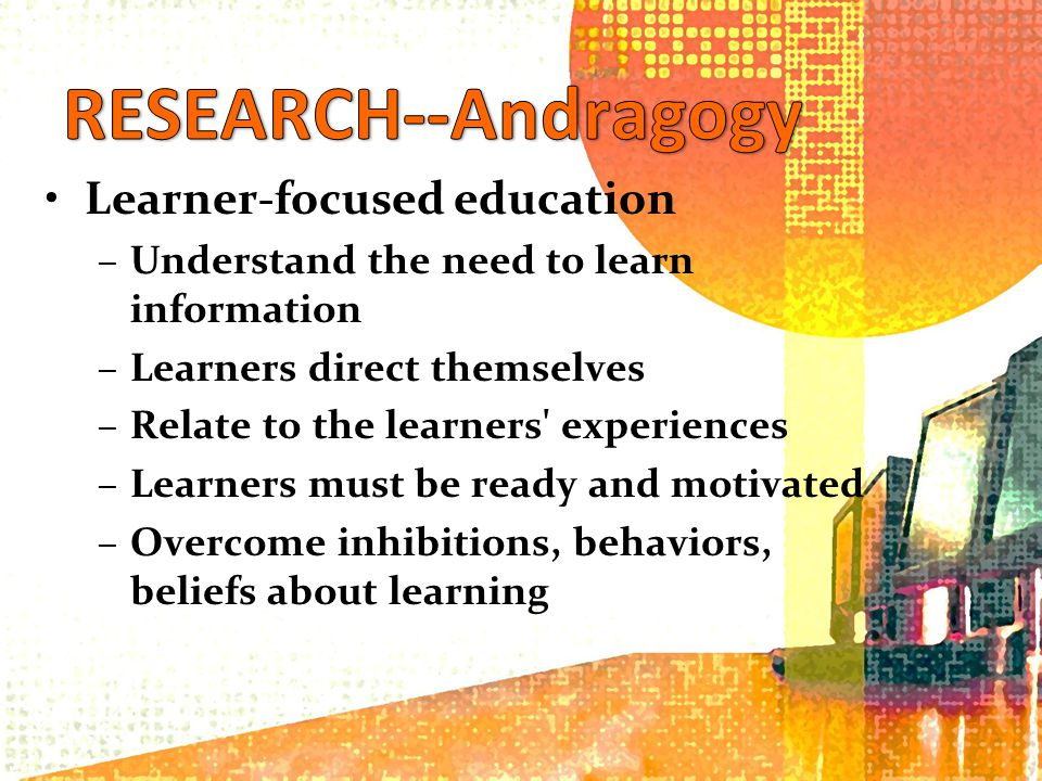 Learner-focused education –Understand the need to learn information –Learners direct themselves –Relate to the learners experiences –Learners must be ready and motivated –Overcome inhibitions, behaviors, beliefs about learning