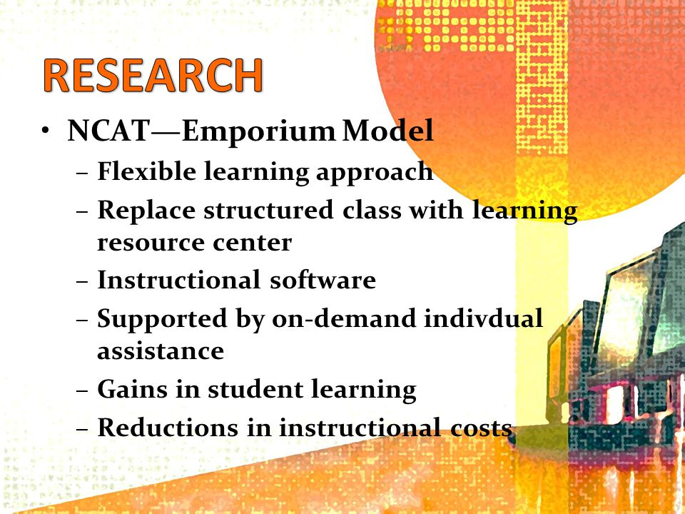NCATEmporium Model –Flexible learning approach –Replace structured class with learning resource center –Instructional software –Supported by on-demand indivdual assistance –Gains in student learning –Reductions in instructional costs