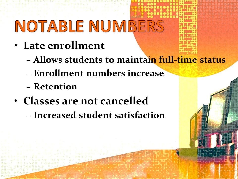 Late enrollment –Allows students to maintain full-time status –Enrollment numbers increase –Retention Classes are not cancelled –Increased student satisfaction