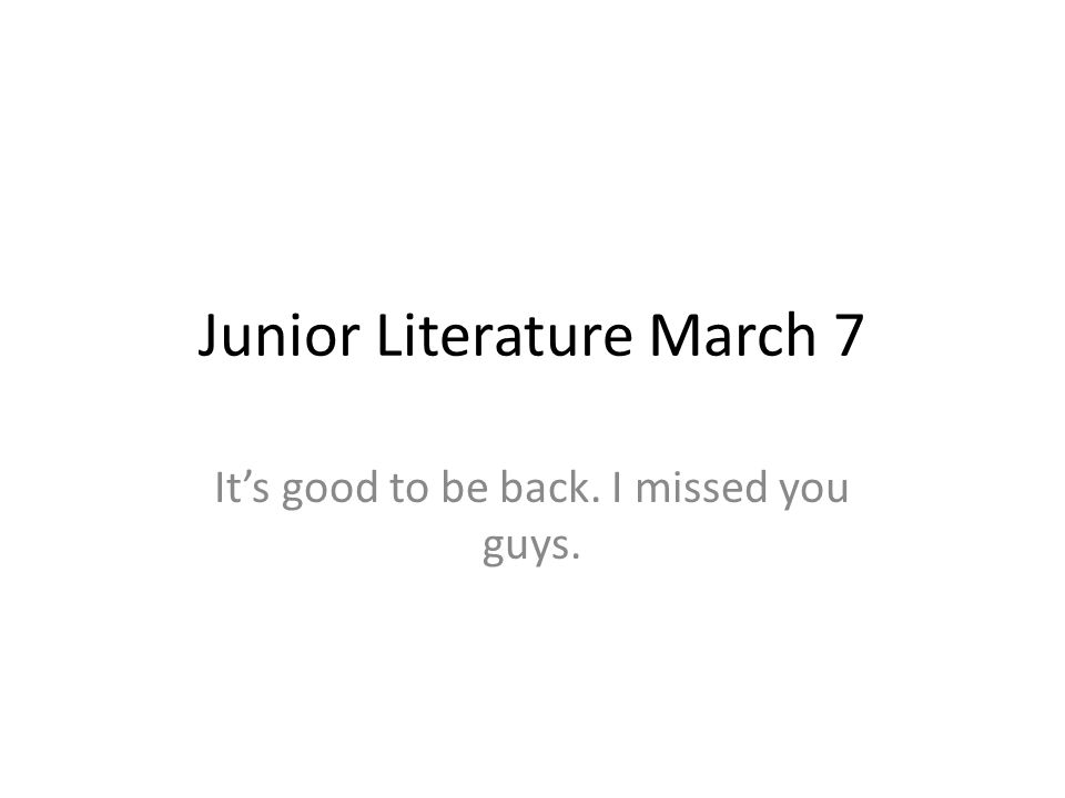 Junior Literature March 7 Its good to be back. I missed you guys.