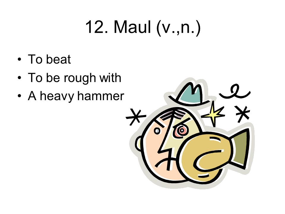 12. Maul (v.,n.) To beat To be rough with A heavy hammer
