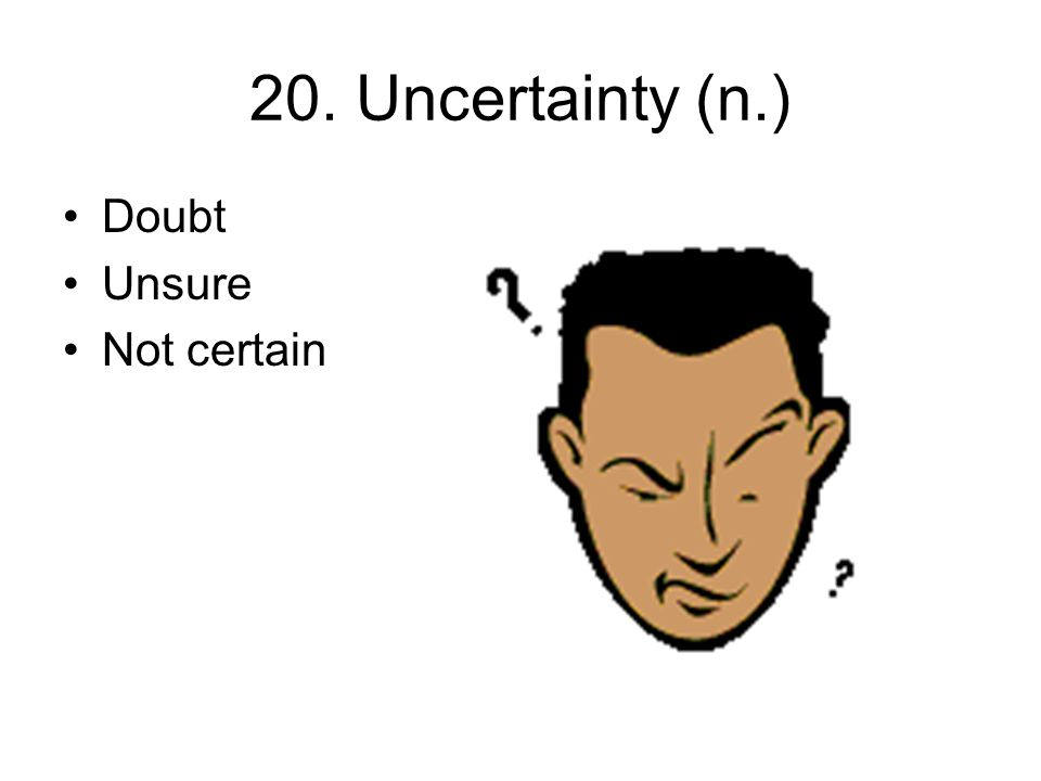 20. Uncertainty (n.) Doubt Unsure Not certain