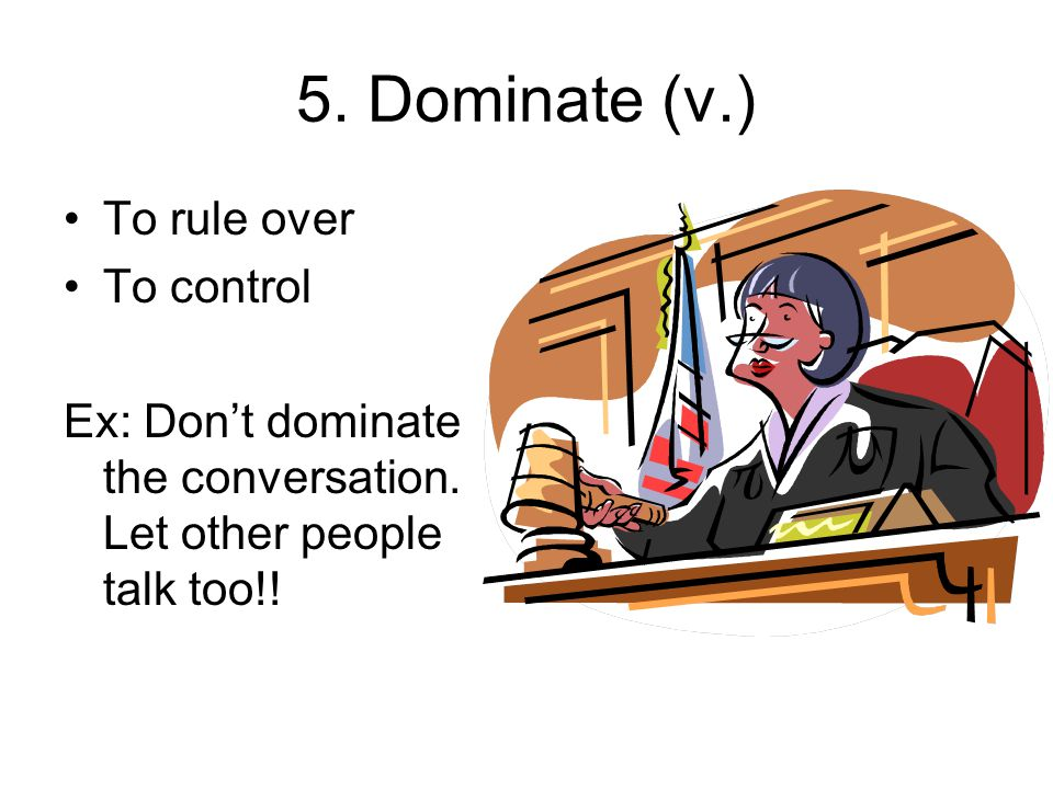 5. Dominate (v.) To rule over To control Ex: Dont dominate the conversation.