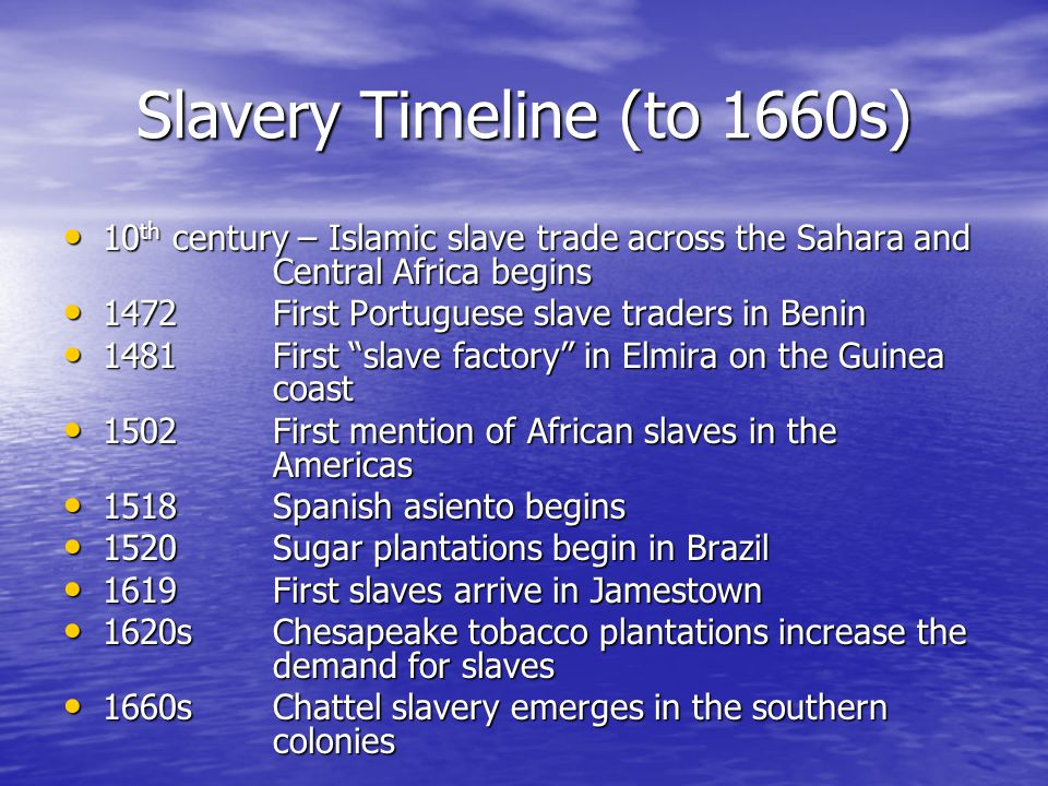 Slavery Timeline (to 1660s) 10 th century – Islamic slave trade across the Sahara and Central Africa begins 10 th century – Islamic slave trade across the Sahara and Central Africa begins 1472First Portuguese slave traders in Benin 1472First Portuguese slave traders in Benin 1481First slave factory in Elmira on the Guinea coast 1481First slave factory in Elmira on the Guinea coast 1502First mention of African slaves in the Americas 1502First mention of African slaves in the Americas 1518Spanish asiento begins 1518Spanish asiento begins 1520 Sugar plantations begin in Brazil 1520 Sugar plantations begin in Brazil 1619 First slaves arrive in Jamestown 1619 First slaves arrive in Jamestown 1620sChesapeake tobacco plantations increase the demand for slaves 1620sChesapeake tobacco plantations increase the demand for slaves 1660sChattel slavery emerges in the southern colonies 1660sChattel slavery emerges in the southern colonies
