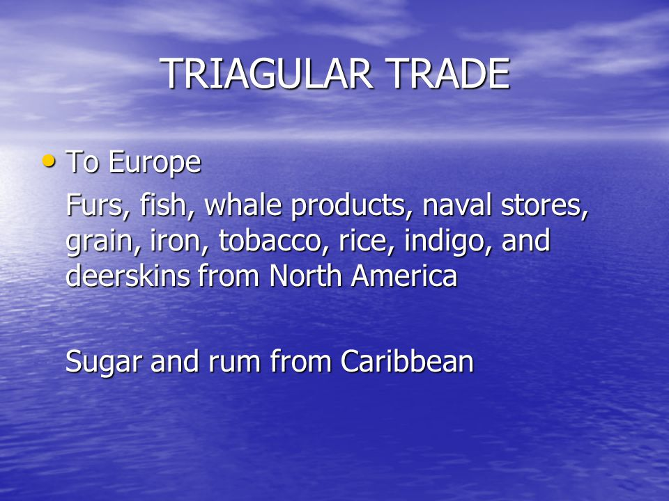 TRIAGULAR TRADE To Europe To Europe Furs, fish, whale products, naval stores, grain, iron, tobacco, rice, indigo, and deerskins from North America Sugar and rum from Caribbean