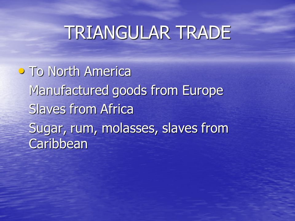 TRIANGULAR TRADE To North America To North America Manufactured goods from Europe Slaves from Africa Sugar, rum, molasses, slaves from Caribbean