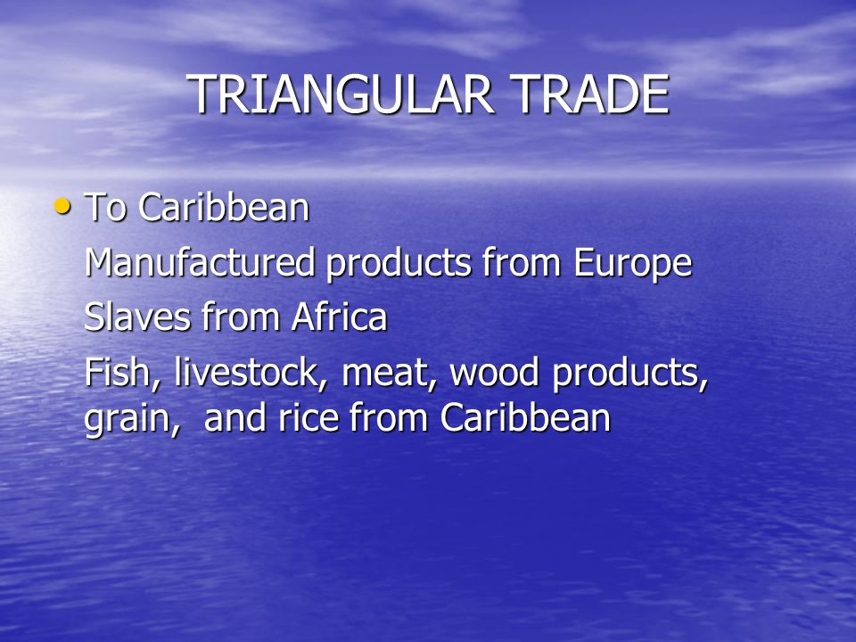 TRIANGULAR TRADE To Caribbean To Caribbean Manufactured products from Europe Slaves from Africa Fish, livestock, meat, wood products, grain, and rice from Caribbean