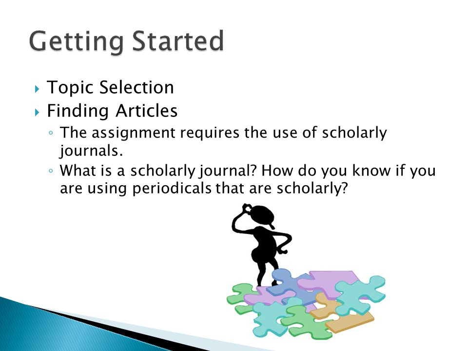 Topic Selection Finding Articles The assignment requires the use of scholarly journals.