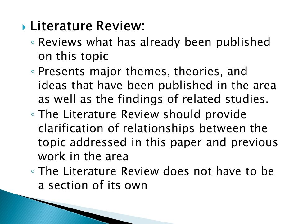 Literature Review: Reviews what has already been published on this topic Presents major themes, theories, and ideas that have been published in the area as well as the findings of related studies.