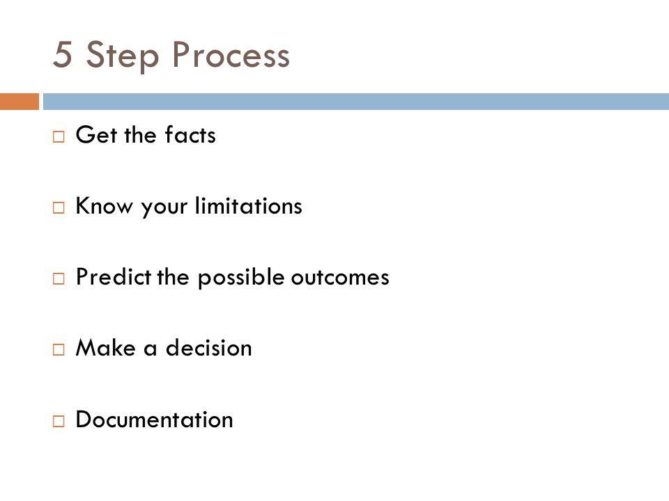 5 Step Process Get the facts Know your limitations Predict the possible outcomes Make a decision Documentation