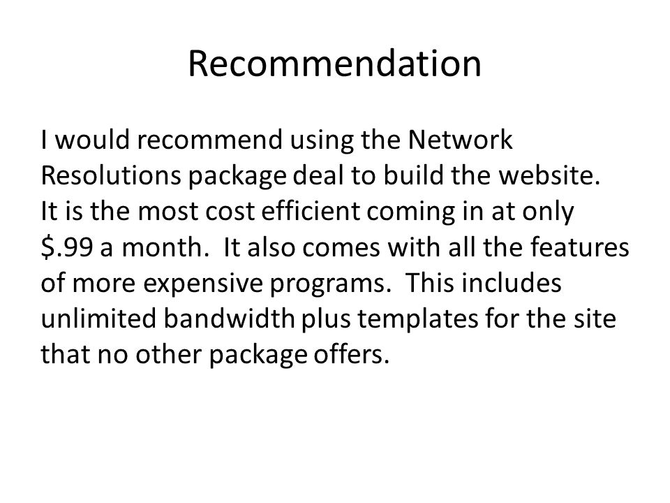 Recommendation I would recommend using the Network Resolutions package deal to build the website. It is the most cost efficient coming in at only $.99