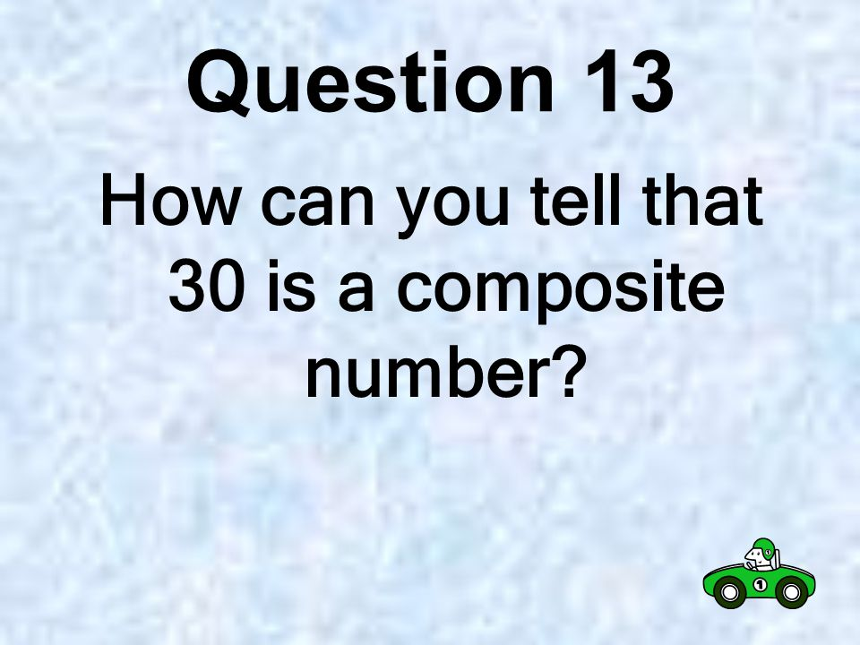 Question 12 Is 30 a prime or composite number?