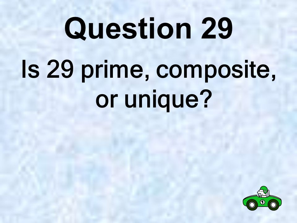 Question 28 Is 11 prime, composite, or unique