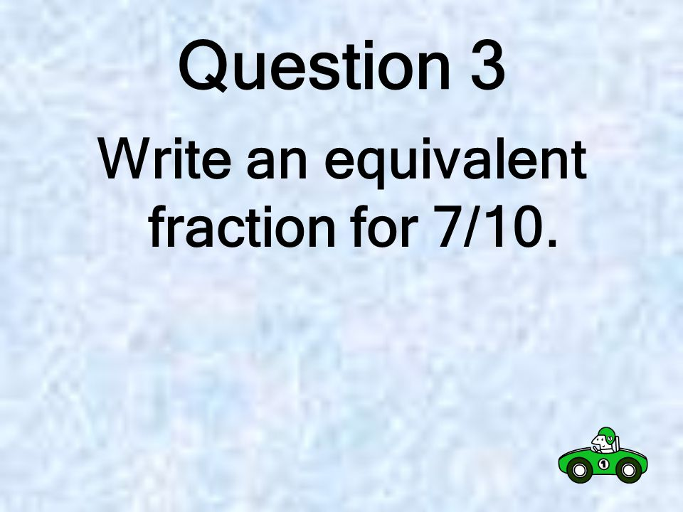 Question 2 Write an equivalent fraction for 6/9