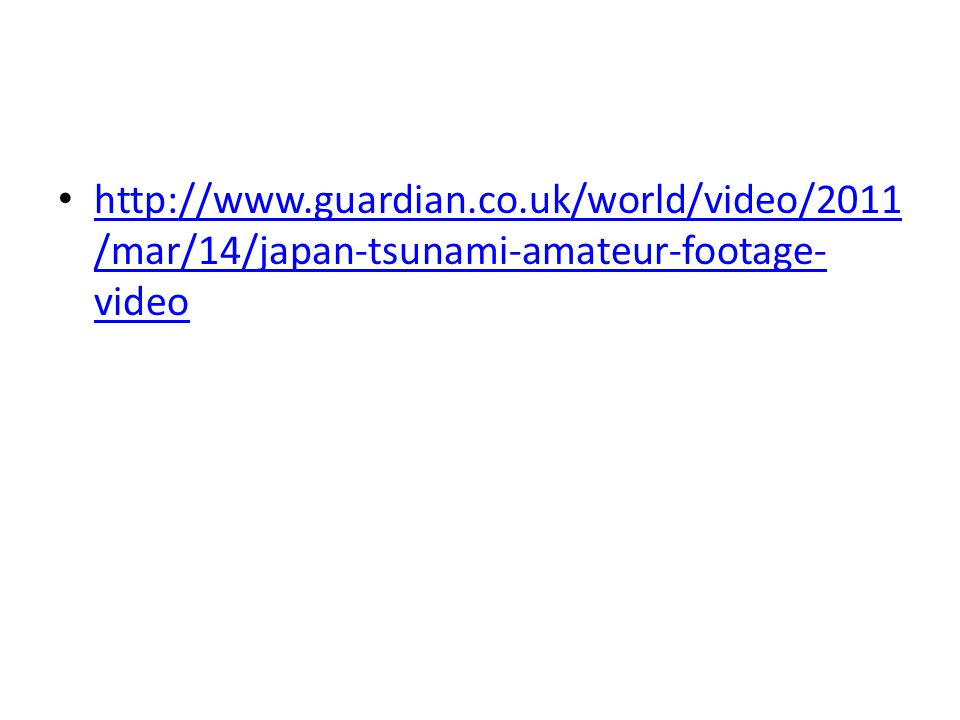 http://www.guardian.co.uk/world/video/2011 /mar/14/japan-tsunami-amateur-footage- video http://www.guardian.co.uk/world/video/2011 /mar/14/japan-tsunami-amateur-footage- video