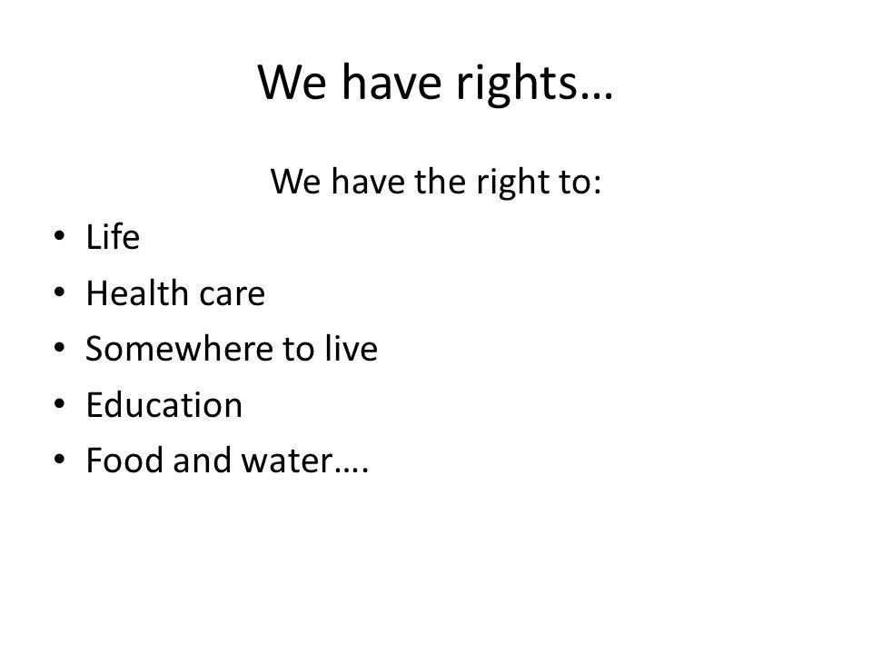We have rights… We have the right to: Life Health care Somewhere to live Education Food and water….