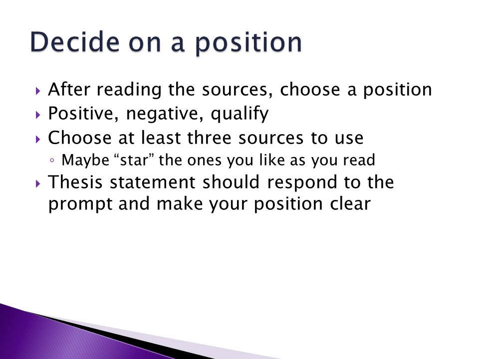 After reading the sources, choose a position Positive, negative, qualify Choose at least three sources to use Maybe star the ones you like as you read Thesis statement should respond to the prompt and make your position clear